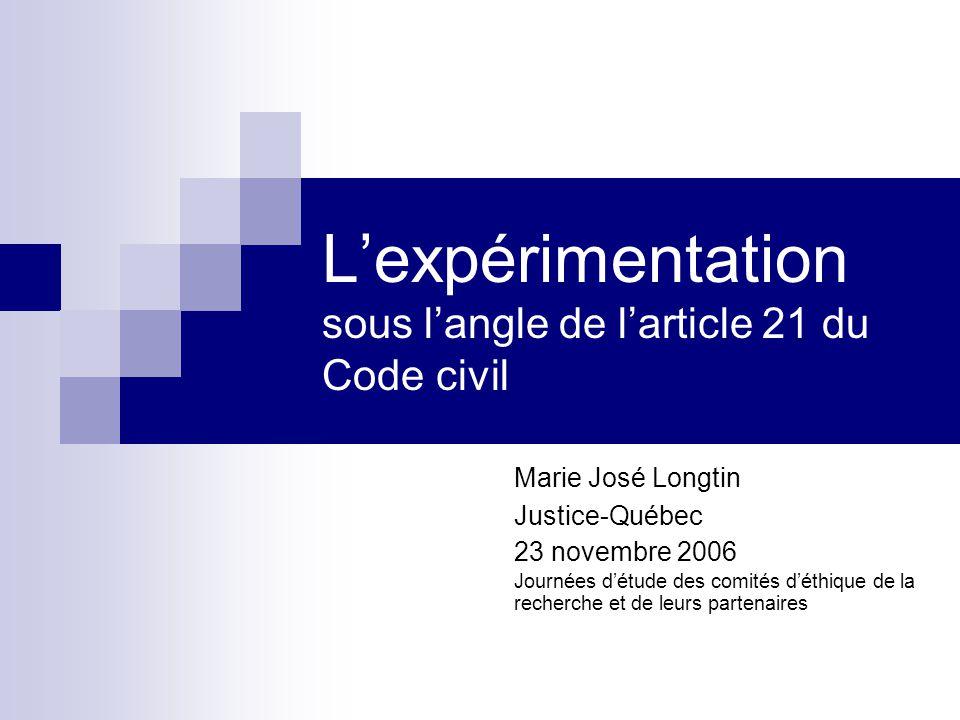 L'expérimentation sous l'angle de l'article 21 du Code civil Marie José Longtin Justice-Québec 23 novembre 2006 Journées d'étude des comités d'éthique de la recherche et de leurs partenaires
