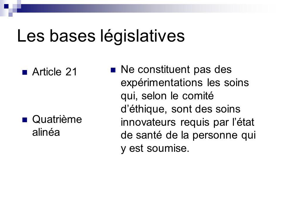 Les bases législatives Article 21 Quatrième alinéa Ne constituent pas des expérimentations les soins qui, selon le comité d'éthique, sont des soins innovateurs requis par l'état de santé de la personne qui y est soumise.