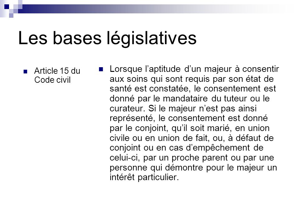 Les bases législatives Article 15 du Code civil Lorsque l'aptitude d'un majeur à consentir aux soins qui sont requis par son état de santé est constatée, le consentement est donné par le mandataire du tuteur ou le curateur.