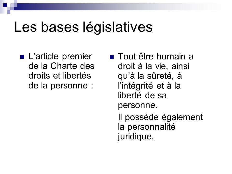 Les bases législatives L'article premier de la Charte des droits et libertés de la personne : Tout être humain a droit à la vie, ainsi qu'à la sûreté, à l'intégrité et à la liberté de sa personne.