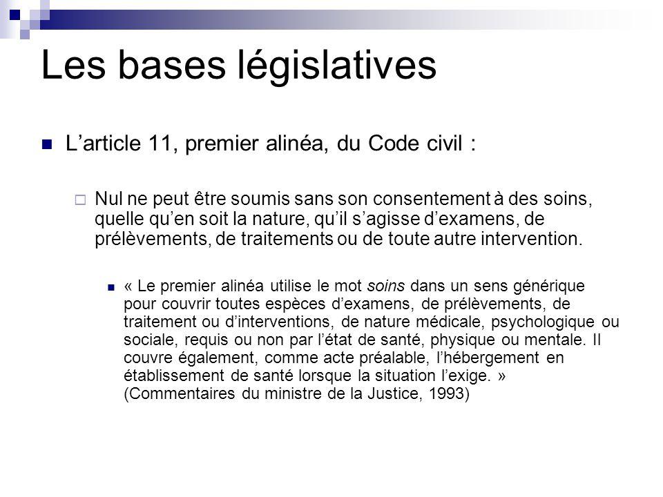 Les bases législatives L'article 11, premier alinéa, du Code civil :  Nul ne peut être soumis sans son consentement à des soins, quelle qu'en soit la nature, qu'il s'agisse d'examens, de prélèvements, de traitements ou de toute autre intervention.