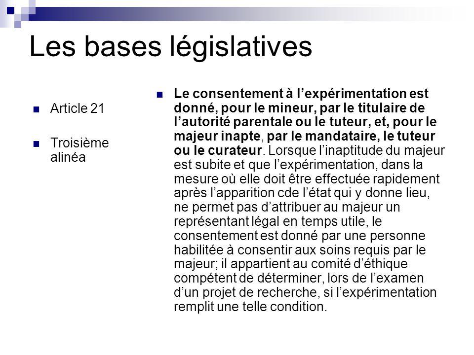 Les bases législatives Article 21 Troisième alinéa Le consentement à l'expérimentation est donné, pour le mineur, par le titulaire de l'autorité parentale ou le tuteur, et, pour le majeur inapte, par le mandataire, le tuteur ou le curateur.