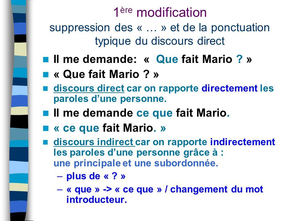 1 ère modification suppression des « … » et de la ponctuation typique du discours direct Il me demande: « Que fait Mario ? » « Que fait Mario ? » disc