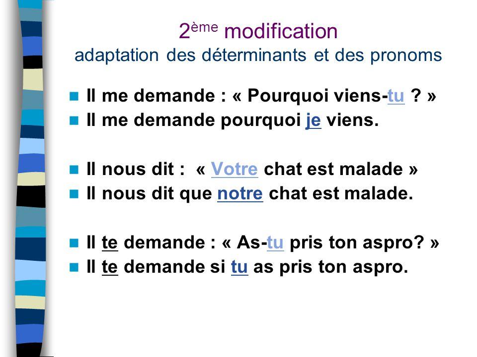 2 ème modification adaptation des déterminants et des pronoms Il me demande : « Pourquoi viens-tu .