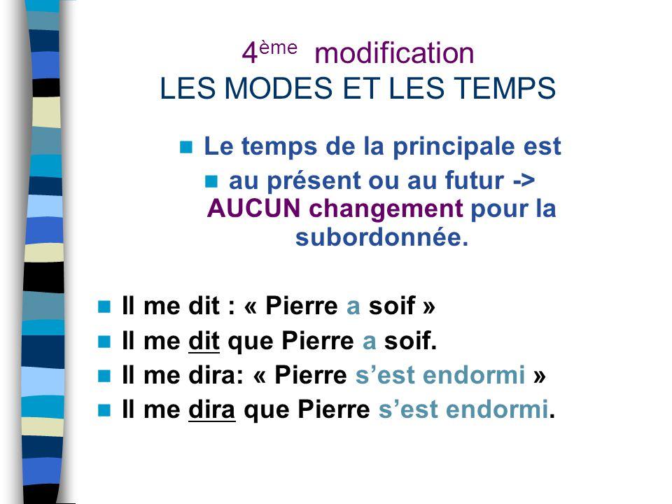 4 ème modification LES MODES ET LES TEMPS Le temps de la principale est au présent ou au futur -> AUCUN changement pour la subordonnée.