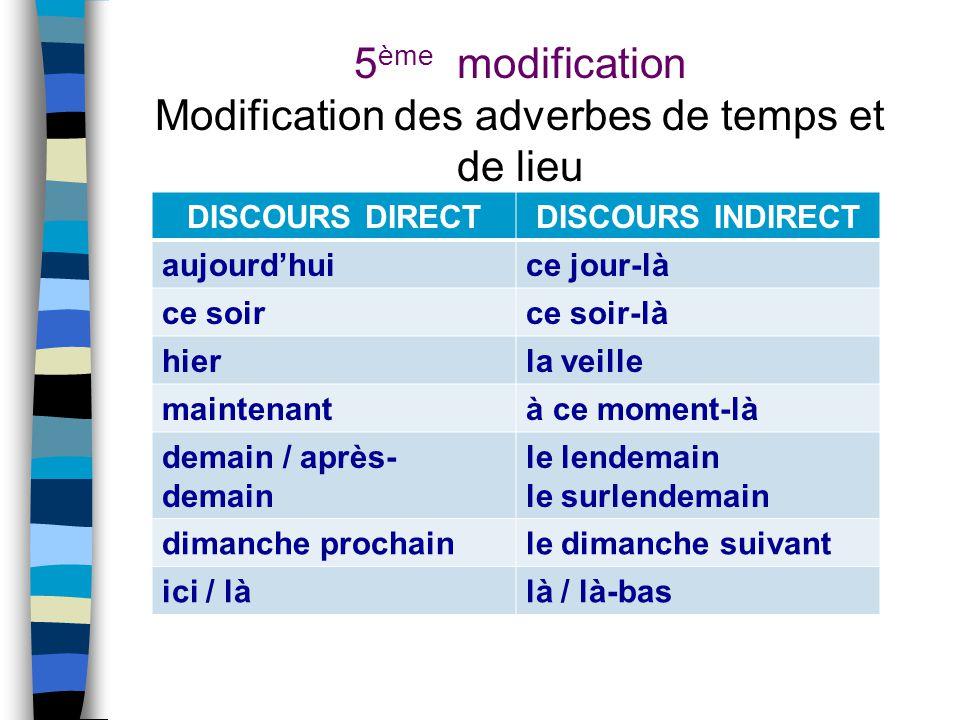 5 ème modification Modification des adverbes de temps et de lieu DISCOURS DIRECTDISCOURS INDIRECT aujourd'huice jour-là ce soirce soir-là hierla veill