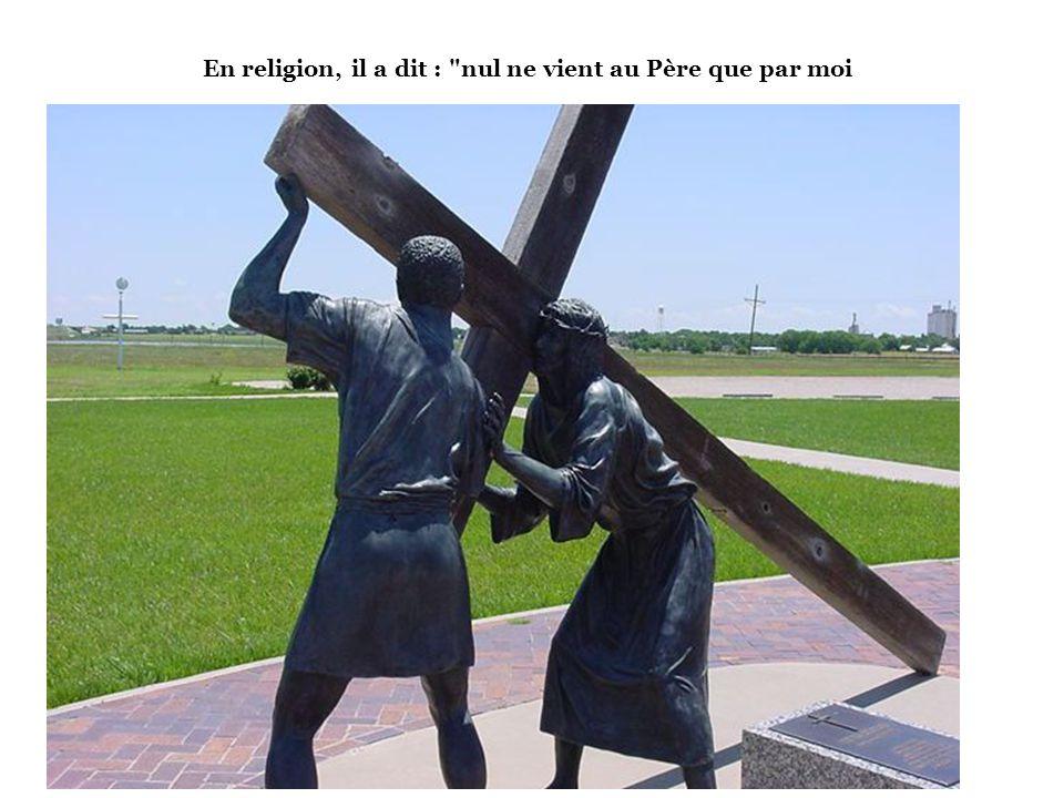 En religion, il a dit : nul ne vient au Père que par moi