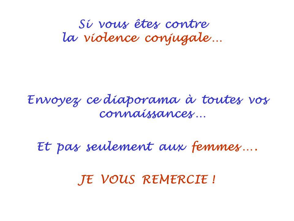 Si vous êtes contre la violence conjugale … Envoyez ce diaporama à toutes vos connaissances … Et pas seulement aux femmes …. JE VOUS REMERCIE !
