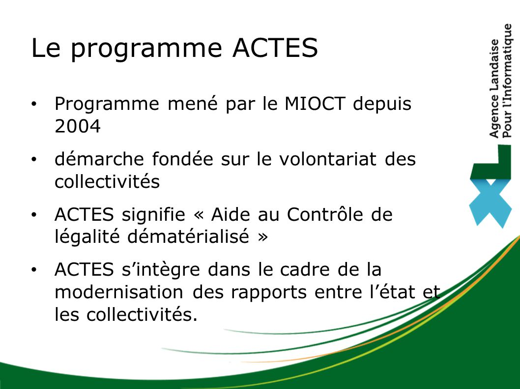 Le programme ACTES Programme mené par le MIOCT depuis 2004 démarche fondée sur le volontariat des collectivités ACTES signifie « Aide au Contrôle de légalité dématérialisé » ACTES s'intègre dans le cadre de la modernisation des rapports entre l'état et les collectivités.