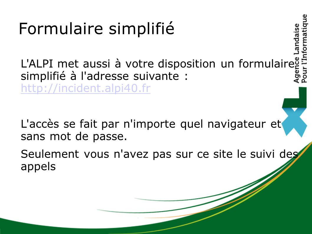 L'ALPI met aussi à votre disposition un formulaire simplifié à l'adresse suivante : http://incident.alpi40.fr http://incident.alpi40.fr L'accès se fai