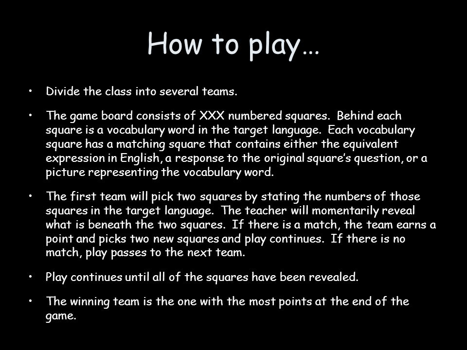 How to play… Divide the class into several teams. The game board consists of XXX numbered squares. Behind each square is a vocabulary word in the targ