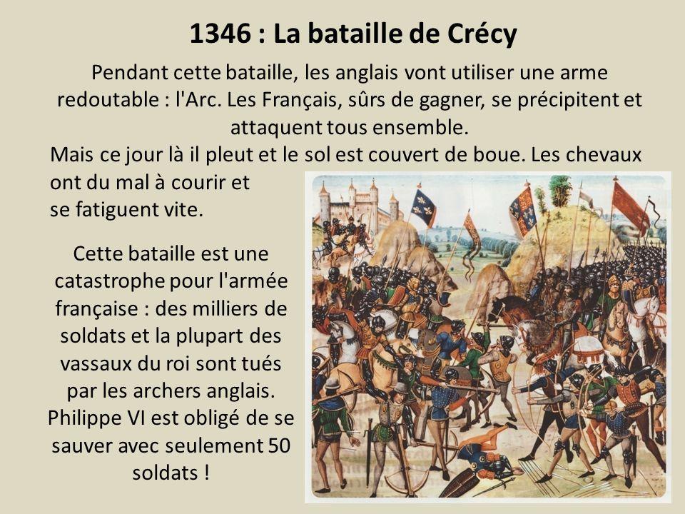 1346 : La bataille de Crécy Pendant cette bataille, les anglais vont utiliser une arme redoutable : l'Arc. Les Français, sûrs de gagner, se précipiten
