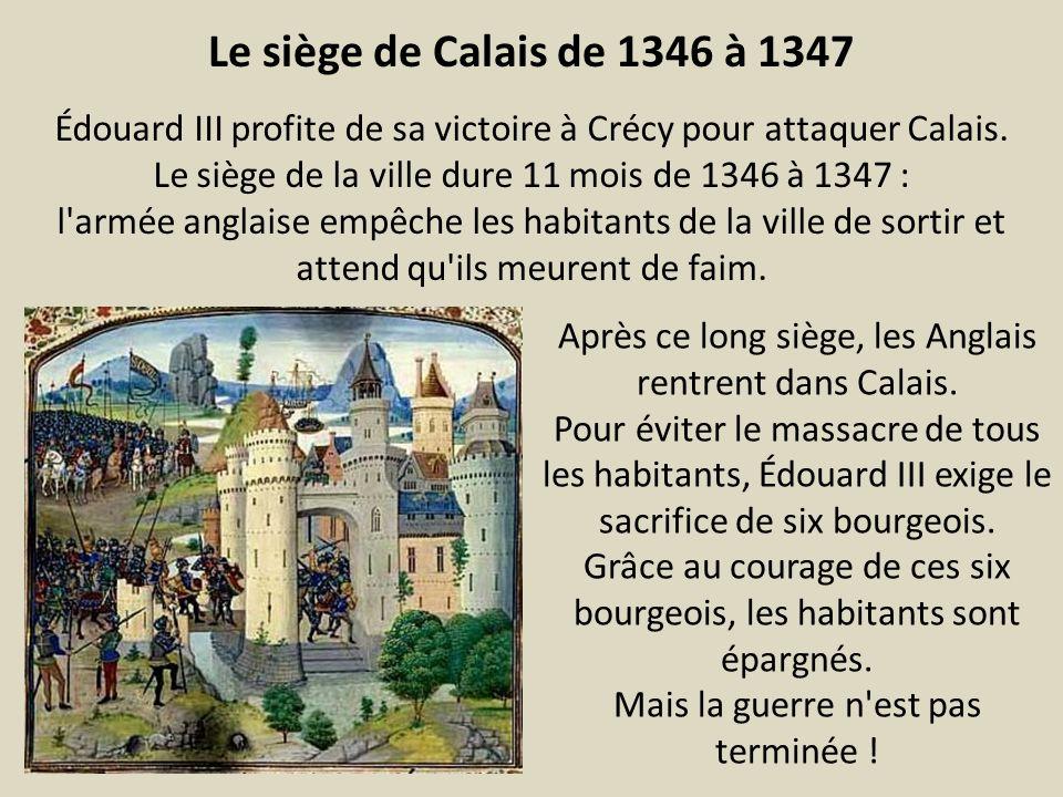 Le siège de Calais de 1346 à 1347 Édouard III profite de sa victoire à Crécy pour attaquer Calais. Le siège de la ville dure 11 mois de 1346 à 1347 :