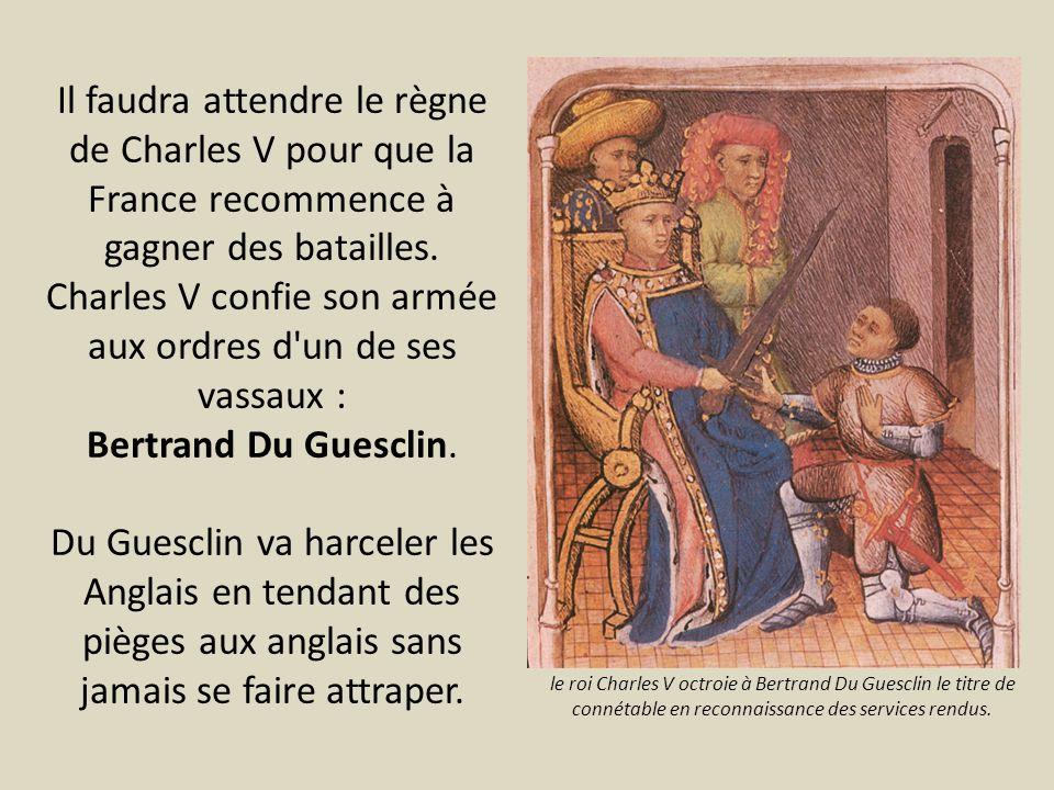 Il faudra attendre le règne de Charles V pour que la France recommence à gagner des batailles. Charles V confie son armée aux ordres d'un de ses vassa