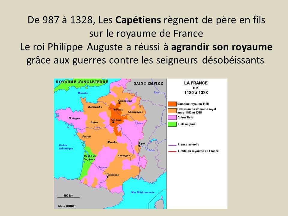 De 987 à 1328, Les Capétiens règnent de père en fils sur le royaume de France Le roi Philippe Auguste a réussi à agrandir son royaume grâce aux guerre