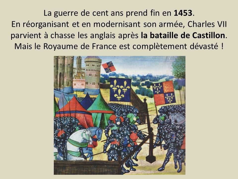 La guerre de cent ans prend fin en 1453. En réorganisant et en modernisant son armée, Charles VII parvient à chasse les anglais après la bataille de C