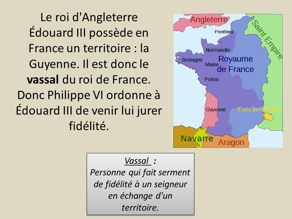 Le roi d'Angleterre Édouard III possède en France un territoire : la Guyenne. Il est donc le vassal du roi de France. Donc Philippe VI ordonne à Édoua