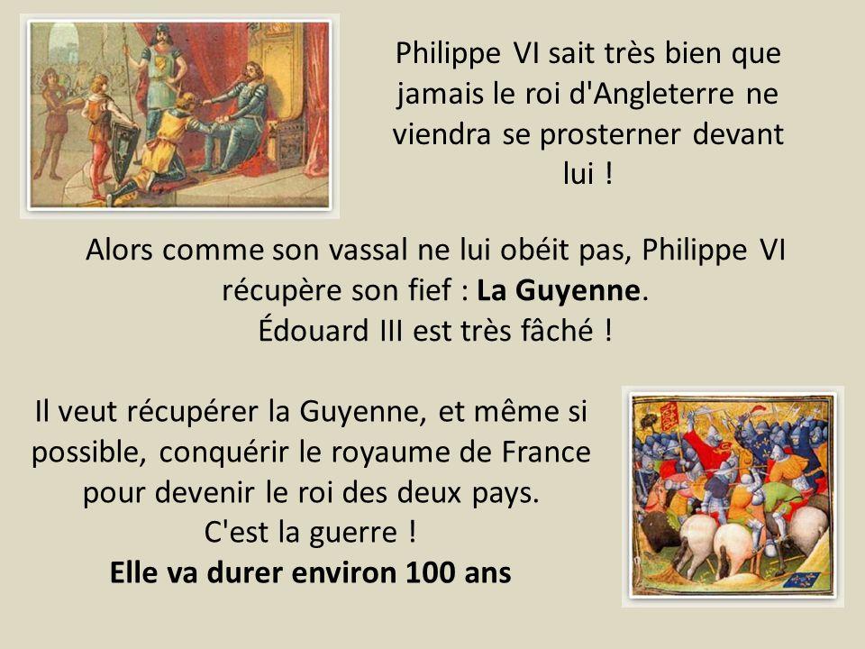 Alors comme son vassal ne lui obéit pas, Philippe VI récupère son fief : La Guyenne. Édouard III est très fâché ! Philippe VI sait très bien que jamai