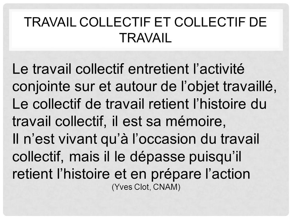 TRAVAIL COLLECTIF ET COLLECTIF DE TRAVAIL Le travail collectif entretient l'activité conjointe sur et autour de l'objet travaillé, Le collectif de tra