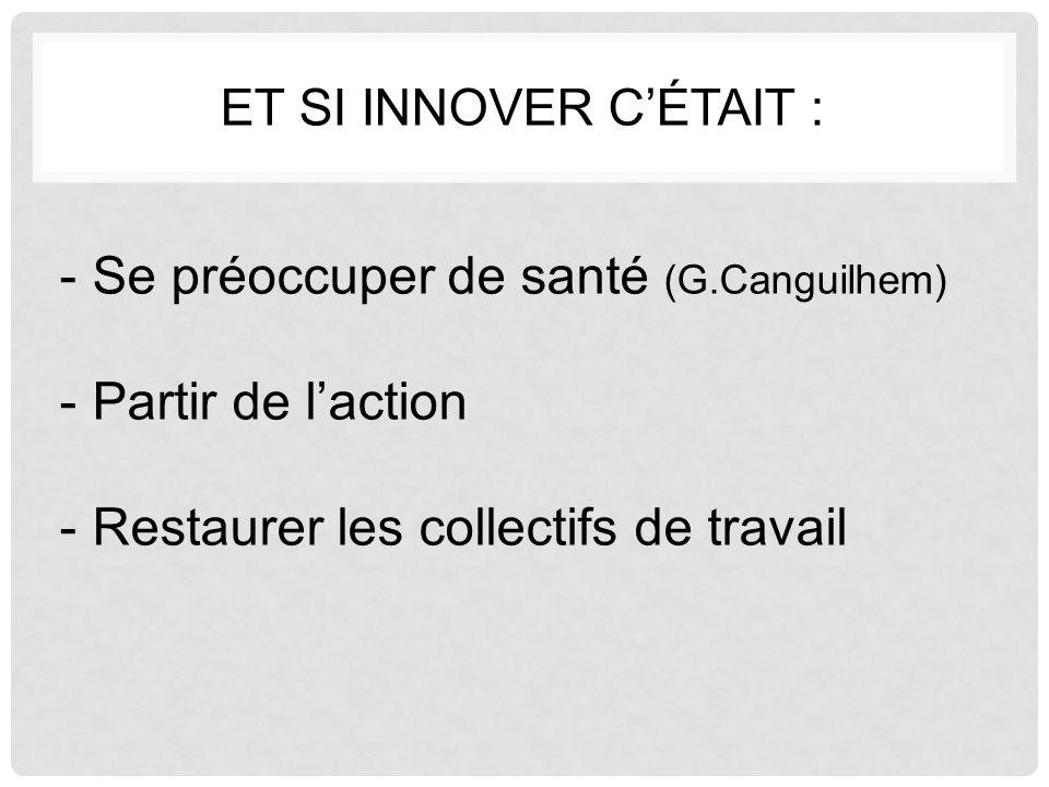 ET SI INNOVER C'ÉTAIT : -Se préoccuper de santé (G.Canguilhem) -Partir de l'action -Restaurer les collectifs de travail