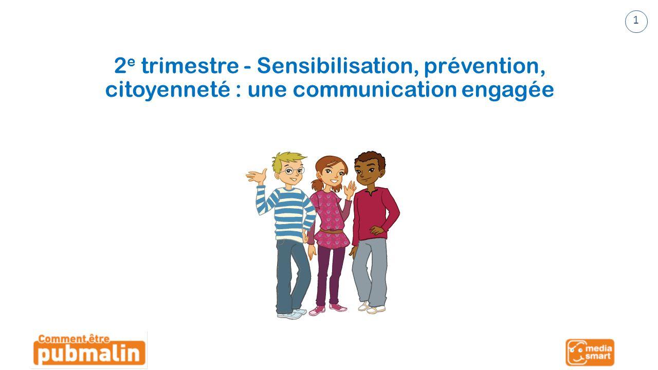 Trimestre 2 - Sensibilisation, prévention, citoyenneté : une communication engagée 2 e trimestre - Sensibilisation, prévention, citoyenneté : une communication engagée 1