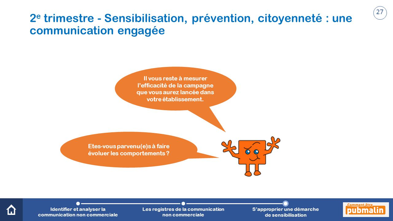 Trimestre 2 - Sensibilisation, prévention, citoyenneté : une communication engagée Il vous reste à mesurer l'efficacité de la campagne que vous aurez