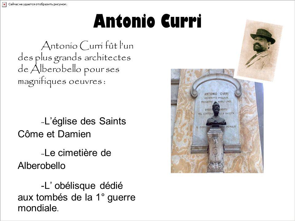 Antonio Curri Antonio Curri fût l'un des plus grands architectes de Alberobello pour ses magnifiques oeuvres : - L'église des Saints Côme et Damien - Le cimetière de Alberobello -L' obélisque dédié aux tombés de la 1° guerre mondiale.