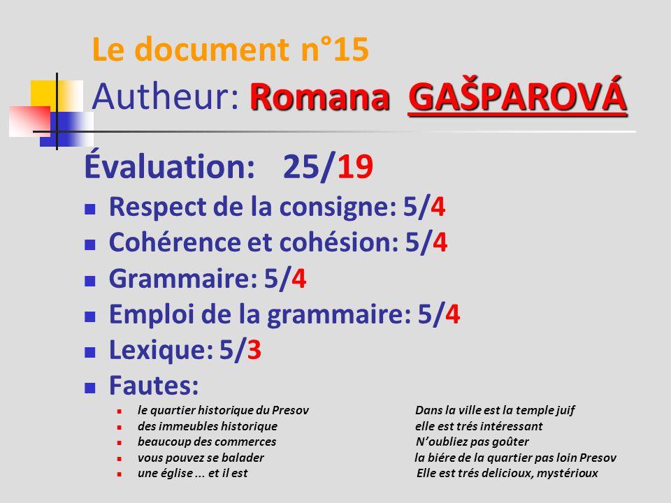 Samuel ORLOVSKÝ Le document n°14 Autheur: Samuel ORLOVSKÝORLOVSKÝ Évaluation: 25/18 Respect de la consigne: 5/4 Cohérence et cohésion: 5/4 Grammaire: 5/3 Emploi de la grammaire: 5/3 Lexique: 5/4 Fautes: le muséum de vin continuez à droit entre de parc De station de Train Devant café Cathédrale Saint Nicolaus C'est ne pas loin il est très bien N'oubliez pas parler à ton ami De la station de Hlavna au coin Dans la parc N'oubliez pas gôutez il y a de café N'oubliez pas prendre