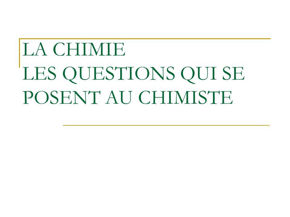 LA CHIMIE LES QUESTIONS QUI SE POSENT AU CHIMISTE