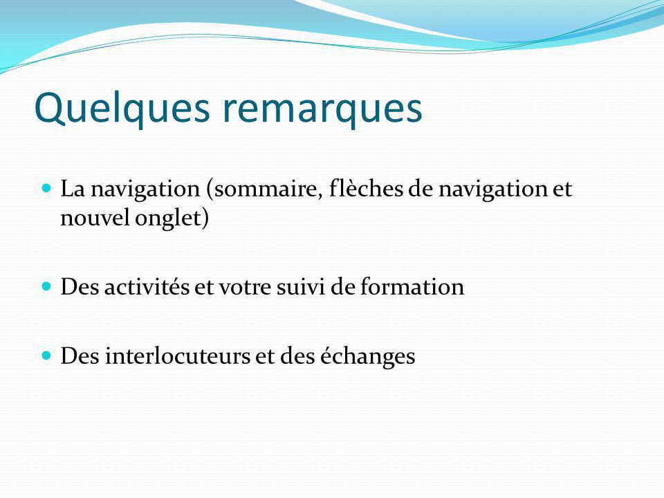 Quelques remarques La navigation (sommaire, flèches de navigation et nouvel onglet) Des activités et votre suivi de formation Des interlocuteurs et de