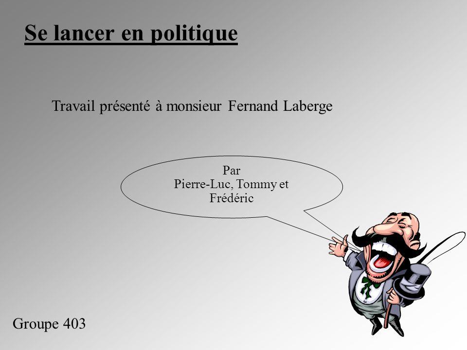 Se lancer en politique Travail présenté à monsieur Fernand Laberge Par Pierre-Luc, Tommy et Frédéric Groupe 403