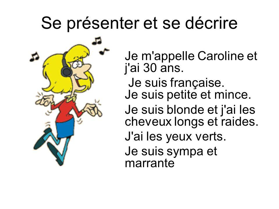 Se présenter et se décrire Je m'appelle Caroline et j'ai 30 ans. Je suis française. Je suis petite et mince. Je suis blonde et j'ai les cheveux longs