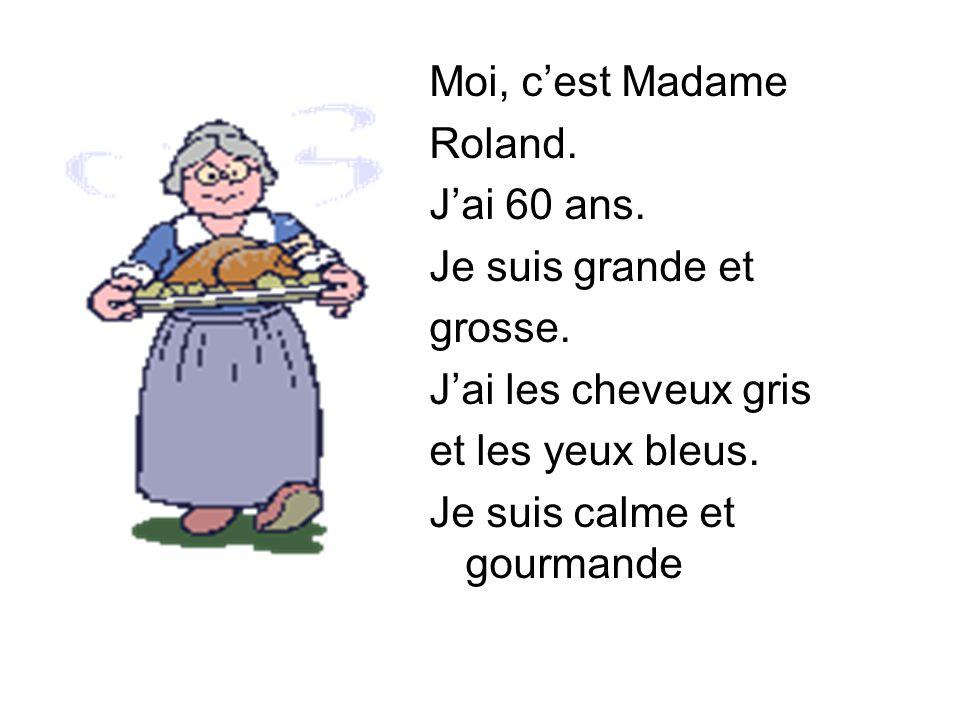 Moi, c'est Madame Roland. J'ai 60 ans. Je suis grande et grosse. J'ai les cheveux gris et les yeux bleus. Je suis calme et gourmande