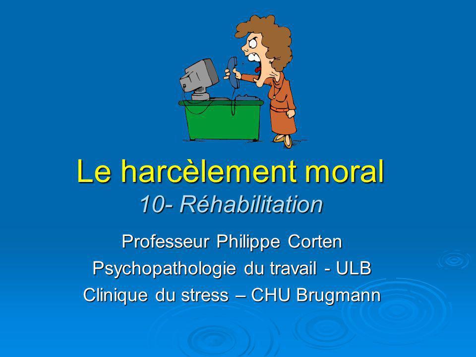 Le harcèlement moral 10- Réhabilitation Professeur Philippe Corten Psychopathologie du travail - ULB Clinique du stress – CHU Brugmann
