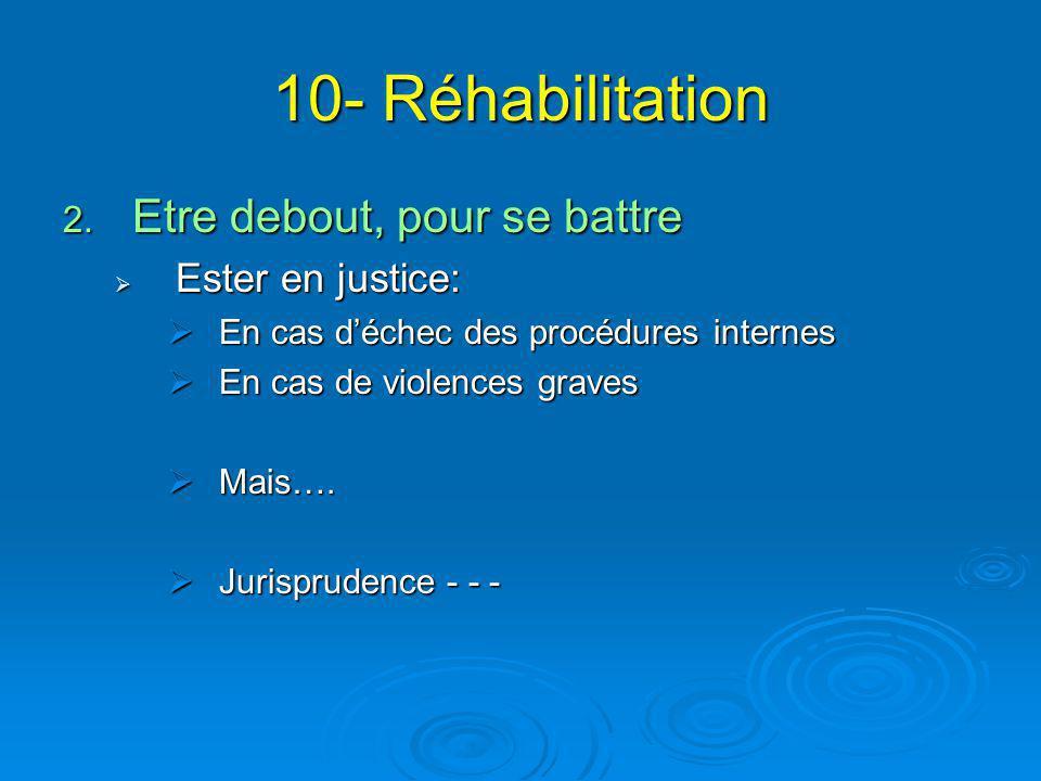 10- Réhabilitation 2. Etre debout, pour se battre  Ester en justice:  En cas d'échec des procédures internes  En cas de violences graves  Mais…. 