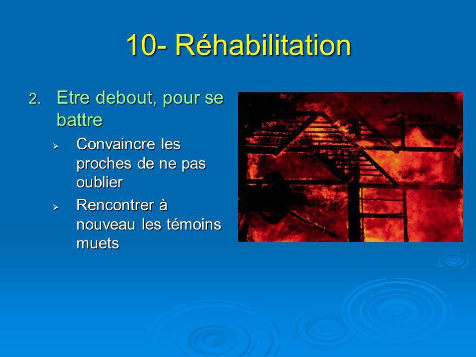 10- Réhabilitation 2. Etre debout, pour se battre  Convaincre les proches de ne pas oublier  Rencontrer à nouveau les témoins muets