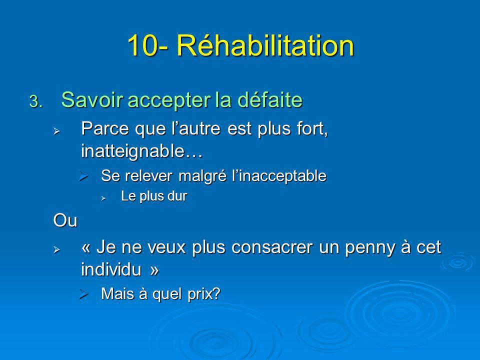 10- Réhabilitation 3. Savoir accepter la défaite  Parce que l'autre est plus fort, inatteignable…  Se relever malgré l'inacceptable  Le plus dur Ou