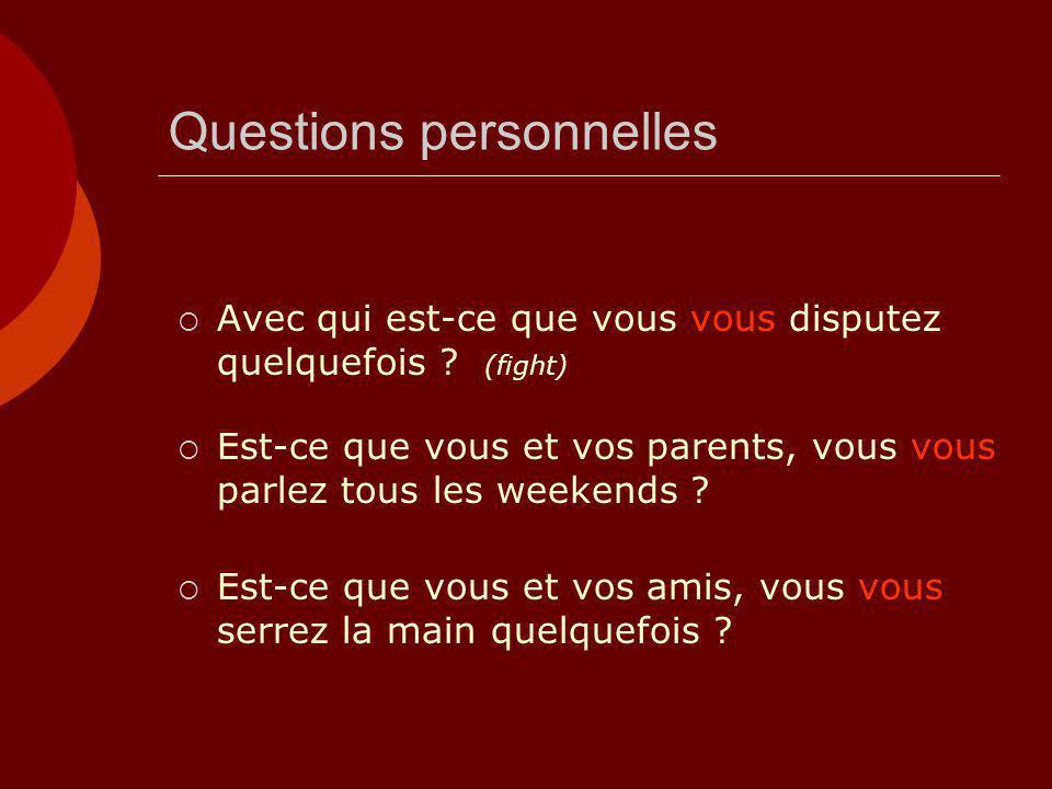 Questions personnelles  Avec qui est-ce que vous vous disputez quelquefois ? (fight)  Est-ce que vous et vos parents, vous vous parlez tous les week
