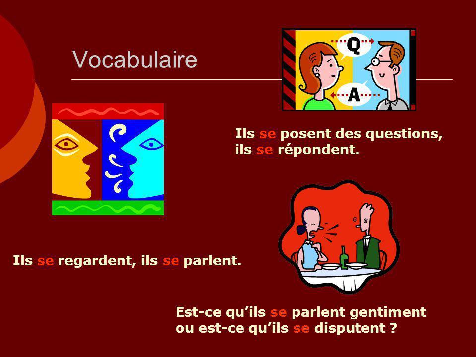 Vocabulaire Ils se regardent, ils se parlent. Ils se posent des questions, ils se répondent. Est-ce qu'ils se parlent gentiment ou est-ce qu'ils se di