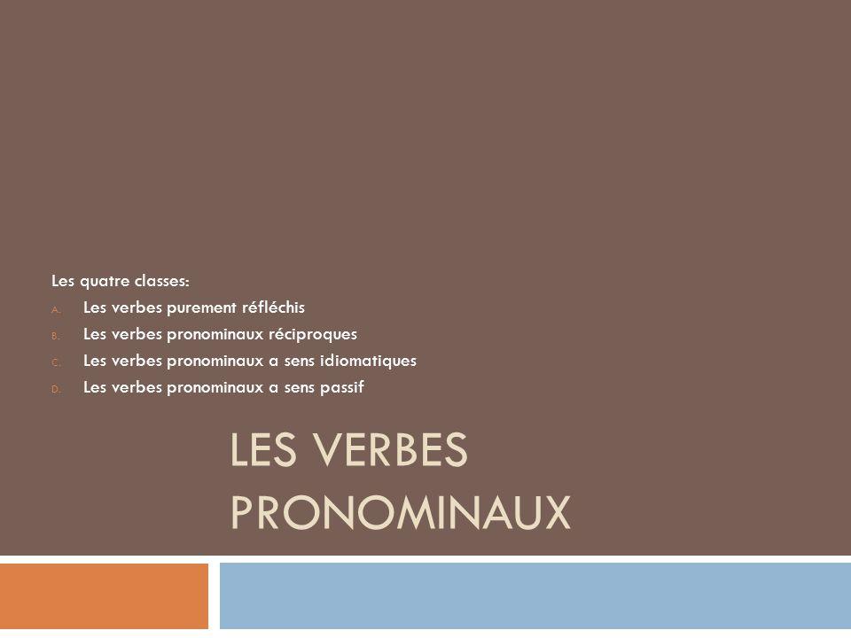 LES VERBES PRONOMINAUX Les quatre classes: A. Les verbes purement réfléchis B. Les verbes pronominaux réciproques C. Les verbes pronominaux a sens idi