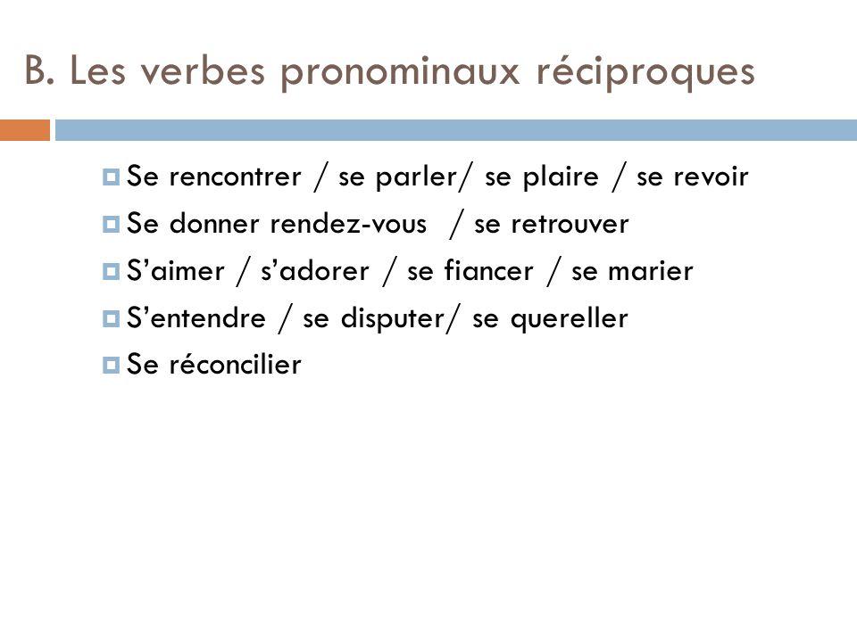 B. Les verbes pronominaux réciproques  Se rencontrer / se parler/ se plaire / se revoir  Se donner rendez-vous / se retrouver  S'aimer / s'adorer /