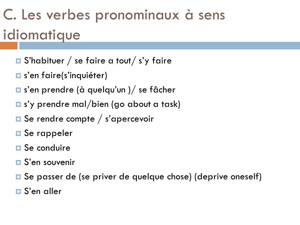 C. Les verbes pronominaux à sens idiomatique  S'habituer / se faire a tout/ s'y faire  s'en faire(s'inquiéter)  s'en prendre (à quelqu'un )/ se fâc