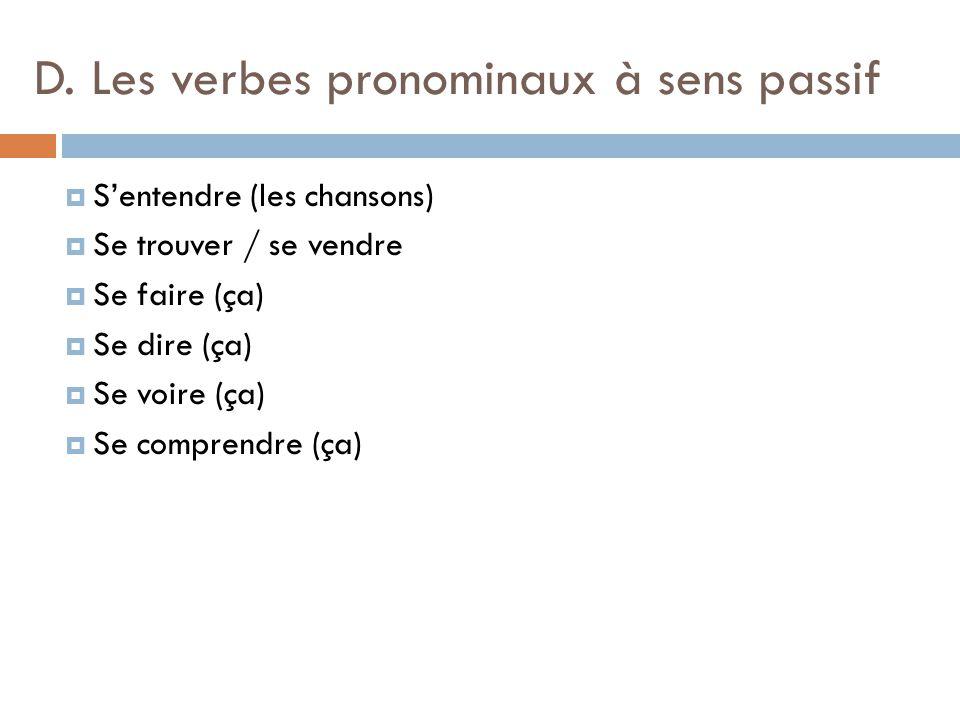 D. Les verbes pronominaux à sens passif  S'entendre (les chansons)  Se trouver / se vendre  Se faire (ça)  Se dire (ça)  Se voire (ça)  Se compr