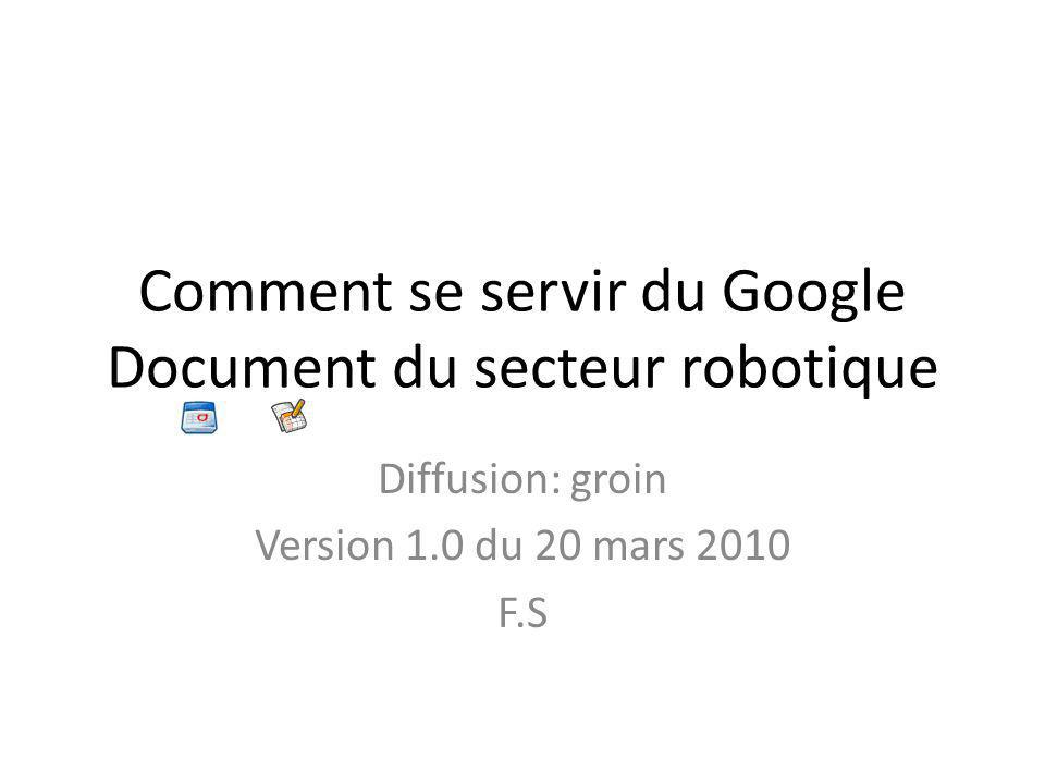 Comment se servir du Google Document du secteur robotique Diffusion: groin Version 1.0 du 20 mars 2010 F.S