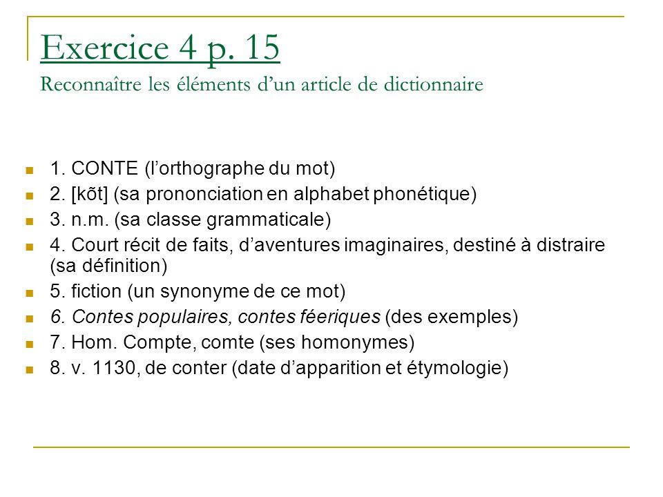 Exercice 4 p. 15 Reconnaître les éléments d'un article de dictionnaire 1. CONTE (l'orthographe du mot) 2. [kõt] (sa prononciation en alphabet phonétiq