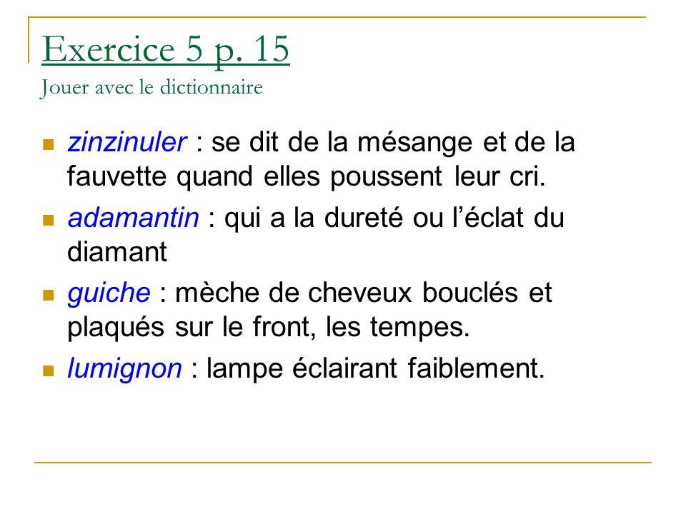 Exercice 5 p. 15 Jouer avec le dictionnaire zinzinuler : se dit de la mésange et de la fauvette quand elles poussent leur cri. adamantin : qui a la du