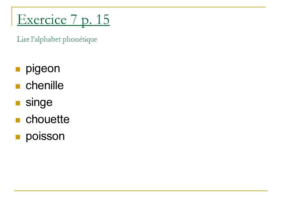 Exercice 7 p. 15 Lire l'alphabet phonétique pigeon chenille singe chouette poisson