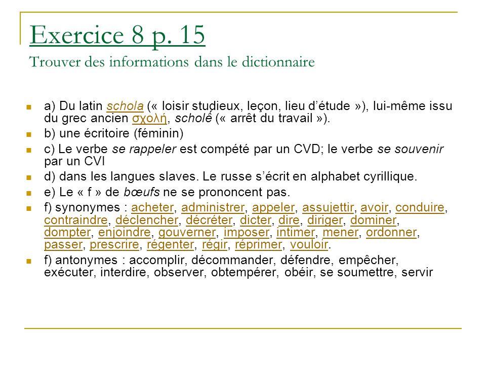 Exercice 8 p. 15 Trouver des informations dans le dictionnaire a) Du latin schola (« loisir studieux, leçon, lieu d'étude »), lui-même issu du grec an