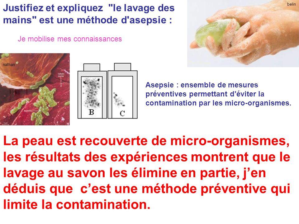belin Justifiez et expliquez le lavage des mains est une méthode d asepsie : Asepsie : ensemble de mesures préventives permettant d éviter la contamination par les micro-organismes.