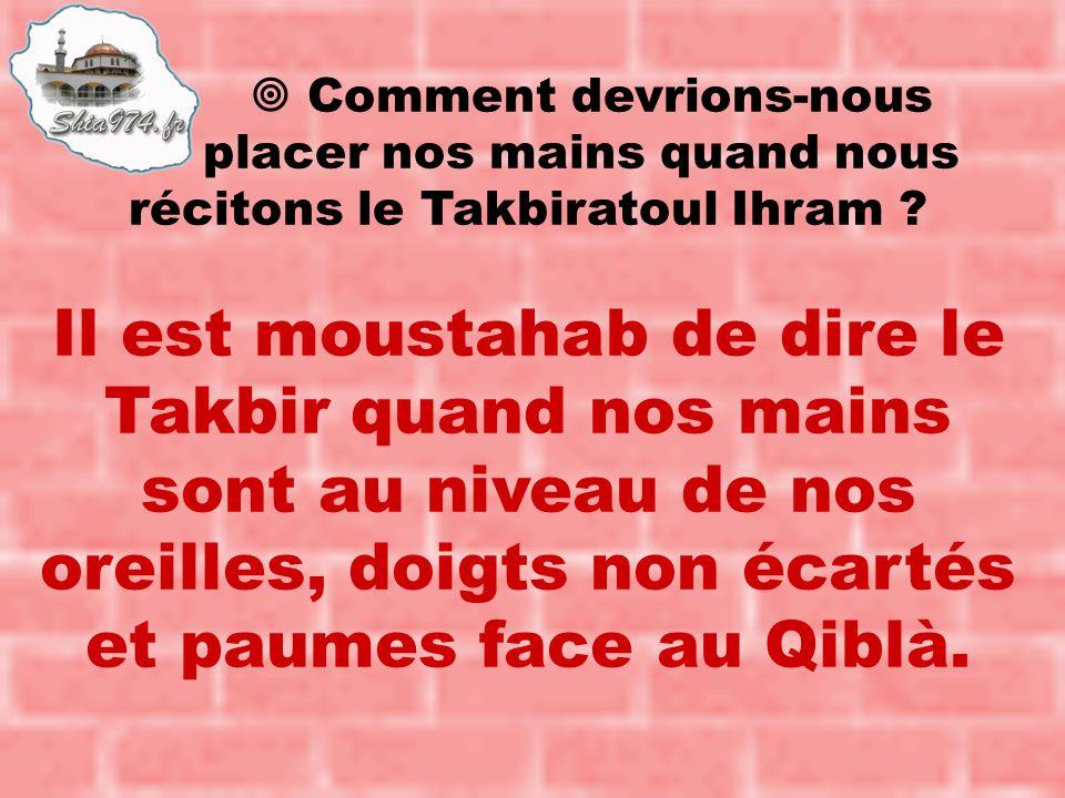 Il est moustahab de dire le Takbir quand nos mains sont au niveau de nos oreilles, doigts non écartés et paumes face au Qiblà.